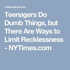 Teenagers Do Dumb Things, but There Are Ways to Limit Recklessness - NYTimes.com
