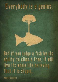 Ognuno è un genio. Ma se si giudica un pesce dalla sua abilità di arrampicarsi sugli alberi, lui passerà l'intera vita a credersi stupido. (Albert Einstein)