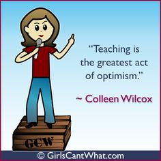 """Teaching is the greatest act of optimism."" Colleen Wilcox  http://www.girlscantwhat.com/"