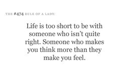 Life's too short to be with someone who isn't quite right. Someone who makes you think more than they make you feel.