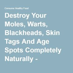 Destroy Your Moles, Warts, Blackheads, Skin Tags And Age Spots Completely Naturally - Consume Healthy Food