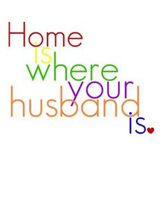 Love  Marriage quote - Home is where your husband is ♥  *Very true! :)