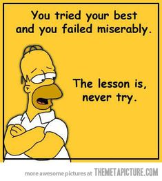 One of the many lessons Homer Simpson has taught us.