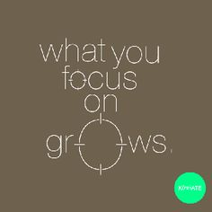 What you focus on GROWS...