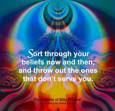 """Sort through your beliefs now and then, and throw out the ones that don't serve you."" ~ The Afterlife of Billy Fingers"