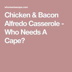 Chicken & Bacon Alfredo Casserole - Who Needs A Cape?