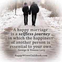 """A happy marriage is a selfless journey in which the happiness of another person is essential to your own."" -George & Yvonne Levy"