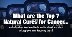 What are the Top 7 Natural Cures for Cancer and why does Western Medicine lie, cheat and steal to keep you from knowing them?