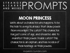 ✐ DAILY WEIRD PROMPT ✐  MOON PRINCESS Write about a character who happens to be the heir to a mystical race that draw power from moonlight. The catch? This character has just come of age, and should be able to manifest their power. Double catch? This character is an orphan, and has no idea of their heritage or their powers.  Want to publish a story inspired by this prompt? Click here to read the guidelines~ ♥︎ And, if you're looking for more writerly content, make sure to follow…