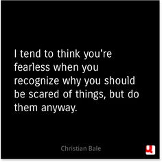 """""""I tend to think you're fearless when you recognize why you should be scared of things, but do them anyway.""""—Christian Bale (quote)"""