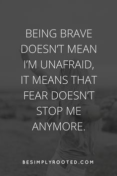 Being brave doesn't mean I'm unafraid, it means that fear doesn't stop me anymore. - besimplyrooted.com
