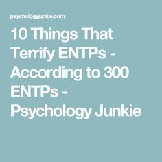 10 Things That Terrify ENTPs - According to 300 ENTPs - Psychology Junkie