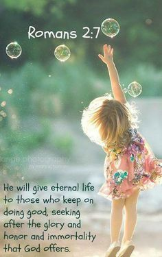 He will give eternal life to those who keep on doing good, seeking after the glory and honor and immortality that God offers. Romans 2:7