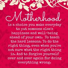 Inspiring Facebook Love Quote about Motherhood: Motherhood is a choice you make everyday to put someone else's happiness and well being ahea...