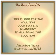 Don't look for the solution look for the alignment it will bring the solution. Abraham-Hicks Quotes (AHQ2605) #alignment