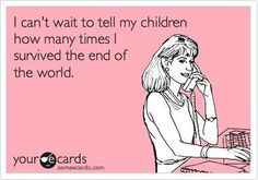 I can't wait to tell my children how many times I survived the end of the world.