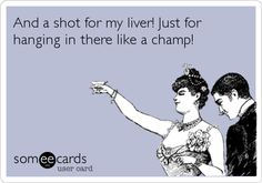 And a shot for my liver! Just for hanging in there like a champ! | College Ecard