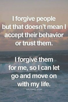 I forgive people but that doesn't mean I accept their behaviour or trust them. I forgive them for me, so I can let go and move on with my life.