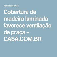 Cobertura de madeira laminada favorece ventilação de praça – CASA.COM.BR
