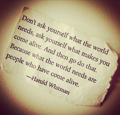 Don't ask yourself what the world needs, ask yourself what makes you come alive. And then go do that. Because what the world needs are people who have come alive. ~Harold Whitman. (via | saying images)
