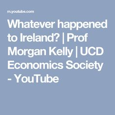 Whatever happened to Ireland? | Prof Morgan Kelly | UCD Economics Society - YouTube