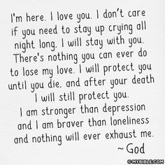 I'm here. I love you. I don't care if you need to stay up crying all night long. I will stay with you. There's nothing you can ever to lose my love. I will protect you until you die. and after your death. I will still protect you. I am stronger than depression and I am braver than loneliness and nothing will ever exhaust me - God ~ God is Heart