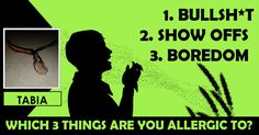 <b>Tabia</b>, these are the three things that you absolutely cannot stand. You are allergic to these three things and stay clear of them at all times.   <b>  Share this with your friends and let them find out what 3 things they are allergic to.