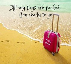 All my bags are packed. I'm ready to go... To the beach