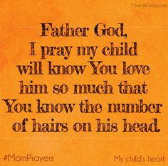 Father God, I pray my child will know You love him so much that You know the number of hairs on his head. Father God, I pray my child will. Prayer Scriptures, Faith Prayer, Faith In God, Bible Verses, Prayer For Mothers, Prayer For My Children, Mom Prayers, Prayer Board, Spiritual Inspiration