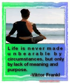 Life is never made unbearable by circumstances, but only by lack of meaning and purpose. -Viktor Frankl