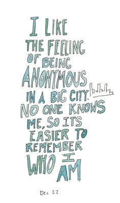 I like feeling anonymous in a big city. No one knows me, so it is easier to remember who I am. Pretty Words, Beautiful Words, Cool Words, Quotes To Live By, Me Quotes, Big City Quotes, New York Quotes, London Quotes, A New York Minute