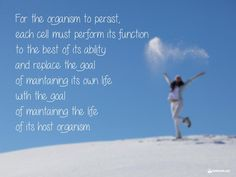 """For the organism to persist, each cell must perform its function to the best of its ability and replace the goal of maintaining its own life with the goal of maintaining the life of its organism.   #MeaningOfLife #Goal #Quote #Kabbalah 