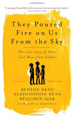 "They Poured Fire On Us From The Sky by Alephonsion Deng.  ""The story of three Lost Boys' journeys in Sudan.  They vividly recall the family, friends, and tribal world they left far behind them and their desperate efforts to keep track of one another. This is a captivating memoir of Sudan and a powerful portrait of war as seen through the eyes of children. And it is, in the end, an inspiring and unforgettable tribute to the tenacity of even the youngest human spirits."""