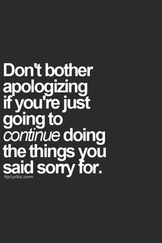 Don't bother apologizing if you're just going to continue doing the things you said sorry for.
