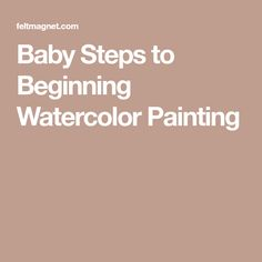 Baby Steps to Beginning Watercolor Painting