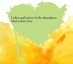 I relax and rejoice in the abundance that is here now.
