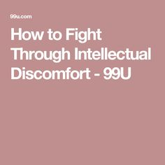 How to Fight Through Intellectual Discomfort - 99U