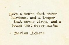 Have a heart that never hardens, and a temper that never tires, and a touch that never hurts. Charles Dickens.