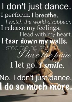 I don't just dance. I perform. I breathe. I watch the world disappear. I release my feelings. I lead with my heart. I get down my walls. I stop feeling sad. I lose the pain. I smile. No, I don't just dance. Just Dance, Dance Moms, Dance Like No One Is Watching, Dance Is Life, Dance It Out, Dance Motivation, Life Motivation, Ballet Quotes, Belly Dancing Classes