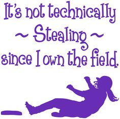 "SOFTBALL SHIRTS - ""It's not technically stealing since I own the field.""  I like the confidence this shirt shows. This website has tons of different shirts."