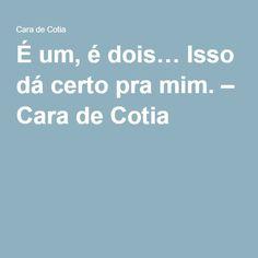 É um, é dois… Isso dá certo pra mim. – Cara de Cotia