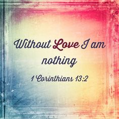 Without love I am nothing. — 1 Corinthians 13:2