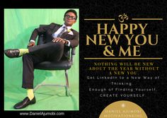 HAPPY NEW YOU & ME. Nothing will be new about the year without a NEW YOU. Get LinkedIn to a New Way of THINKING. Enough of Finding Yourself, CREATE YOURSELF. DANIEL AJUMOBI #MotivationKing www.DanielAjumobi.com