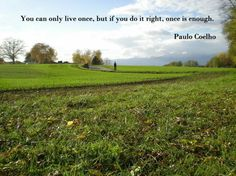 You can only live once, but it you do it right, once is enough. Paulo Coelho
