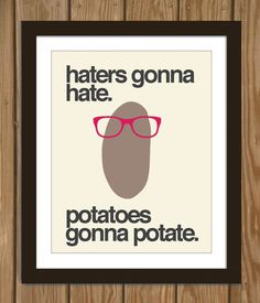 Hipster Potato Quote Poster Print: Haters gonna hate, potatoes gonna potate. on Wanelo - Svpply