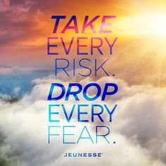 Take every risk. Drop every fear. -Unknown