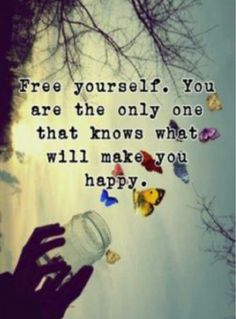 Free yourself. You are the only one that knows what will make you happy.