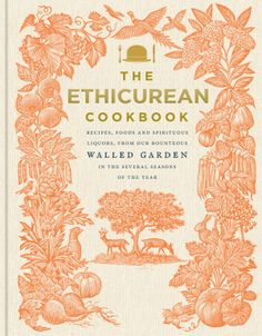 The Ethicurean Cookbook - Recipes, Foods and Spirituous Liquors, From Our Bounteous Walled Garden In The Several Seasons of The Year