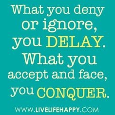 What you deny or ignore you delay. What you accept and face, you conquer!