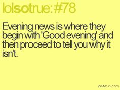 Evening news is where they being with 'Good evening' and then proceed to tell you why it isn't.